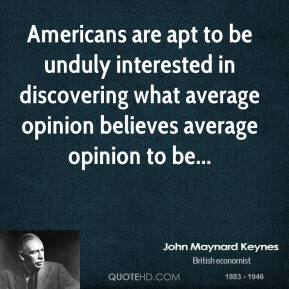 Americans are apt to be unduly interested in discovering what average opinion believes average opinion to be...