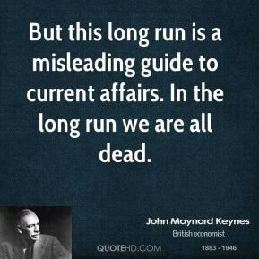 But this long run is a misleading guide to current affairs. In the long run we are all dead.