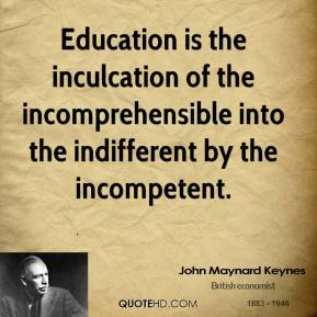 Education is the inculcation of the incomprehensible into the indifferent by the incompetent.