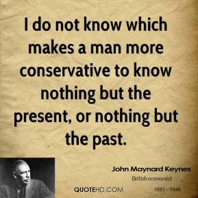 John Maynard Keynes  - I do not know which makes a man more conservative to know nothing but the present, or nothing but the past.