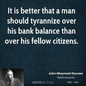John Maynard Keynes  - It is better that a man should tyrannize over his bank balance than over his fellow citizens.