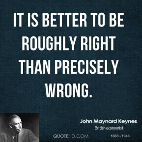 It is better to be roughly right than precisely wrong.
