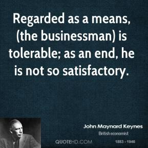 Regarded as a means, (the businessman) is tolerable; as an end, he is not so satisfactory.