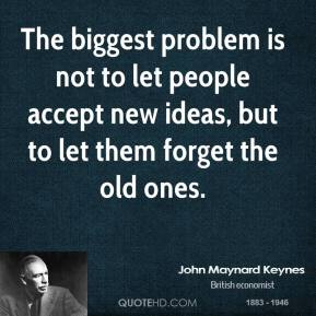 The biggest problem is not to let people accept new ideas, but to let them forget the old ones.