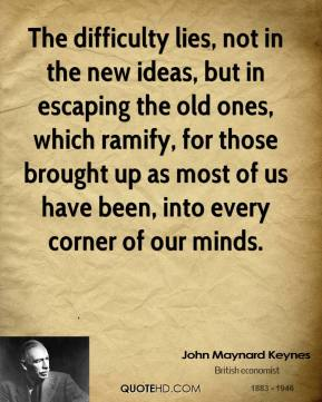 The difficulty lies, not in the new ideas, but in escaping the old ones, which ramify, for those brought up as most of us have been, into every corner of our minds.