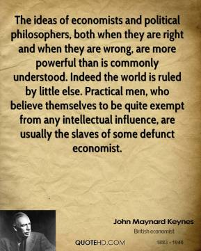John Maynard Keynes  - The ideas of economists and political philosophers, both when they are right and when they are wrong, are more powerful than is commonly understood. Indeed the world is ruled by little else. Practical men, who believe themselves to be quite exempt from any intellectual influence, are usually the slaves of some defunct economist.