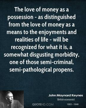 The love of money as a possession - as distinguished from the love of money as a means to the enjoyments and realities of life - will be recognized for what it is, a somewhat disgusting morbidity, one of those semi-criminal, semi-pathological propens.