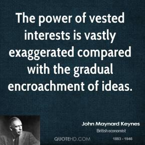 John Maynard Keynes  - The power of vested interests is vastly exaggerated compared with the gradual encroachment of ideas.