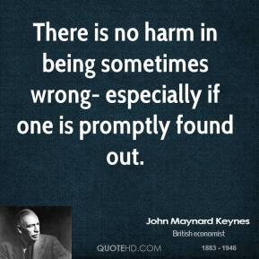 There is no harm in being sometimes wrong- especially if one is promptly found out.
