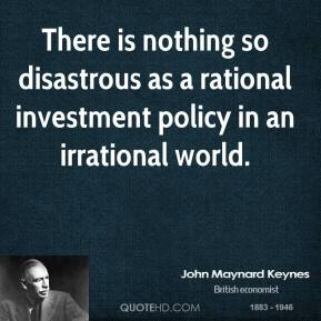 John Maynard Keynes  - There is nothing so disastrous as a rational investment policy in an irrational world.