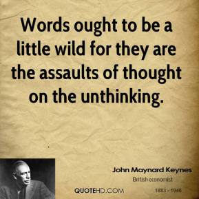 Words ought to be a little wild for they are the assaults of thought on the unthinking.