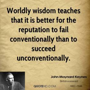 John Maynard Keynes  - Worldly wisdom teaches that it is better for the reputation to fail conventionally than to succeed unconventionally.