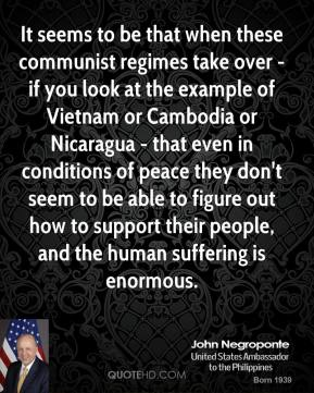 John Negroponte - It seems to be that when these communist regimes take over - if you look at the example of Vietnam or Cambodia or Nicaragua - that even in conditions of peace they don't seem to be able to figure out how to support their people, and the human suffering is enormous.
