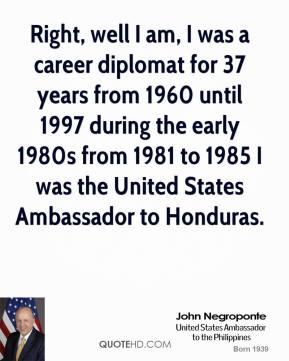 Right, well I am, I was a career diplomat for 37 years from 1960 until 1997 during the early 1980s from 1981 to 1985 I was the United States Ambassador to Honduras.