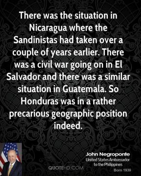 There was the situation in Nicaragua where the Sandinistas had taken over a couple of years earlier. There was a civil war going on in El Salvador and there was a similar situation in Guatemala. So Honduras was in a rather precarious geographic position indeed.