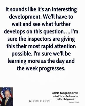 John Negroponte  - It sounds like it's an interesting development. We'll have to wait and see what further develops on this question. ... I'm sure the inspectors are giving this their most rapid attention possible. I'm sure we'll be learning more as the day and the week progresses.