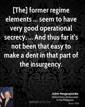 John Negroponte  - [The] former regime elements ... seem to have very good operational secrecy, ... And thus far it's not been that easy to make a dent in that part of the insurgency.