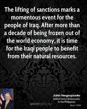 John Negroponte  - The lifting of sanctions marks a momentous event for the people of Iraq. After more than a decade of being frozen out of the world economy, it is time for the Iraqi people to benefit from their natural resources.