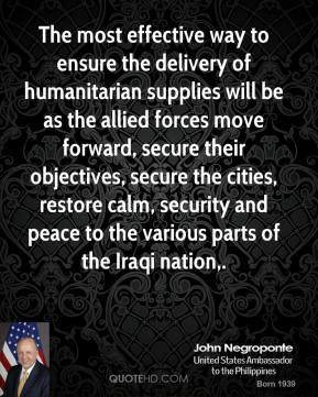 The most effective way to ensure the delivery of humanitarian supplies will be as the allied forces move forward, secure their objectives, secure the cities, restore calm, security and peace to the various parts of the Iraqi nation.