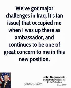 We've got major challenges in Iraq. It's (an issue) that occupied me when I was up there as ambassador, and continues to be one of great concern to me in this new position.