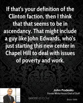 If that's your definition of the Clinton faction, then I think that that seems to be in ascendancy. That might include a guy like John Edwards, who's just starting this new center in Chapel Hill to deal with issues of poverty and work.