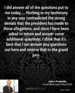 I did answer all of the questions put to me today, ... Nothing in my testimony in any way contradicted the strong denials that the president has made to these allegations, and since I have been asked to return and answer some additional questions, I think that it's best that I not answer any questions out here and reserve that to the grand jury.