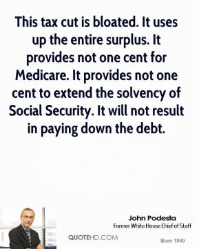 This tax cut is bloated. It uses up the entire surplus. It provides not one cent for Medicare. It provides not one cent to extend the solvency of Social Security. It will not result in paying down the debt.