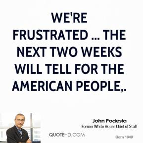 John Podesta  - We're frustrated ... The next two weeks will tell for the American people.