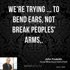 We're trying ... to bend ears, not break peoples' arms.