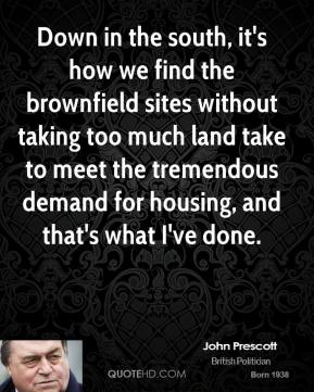 John Prescott - Down in the south, it's how we find the brownfield sites without taking too much land take to meet the tremendous demand for housing, and that's what I've done.