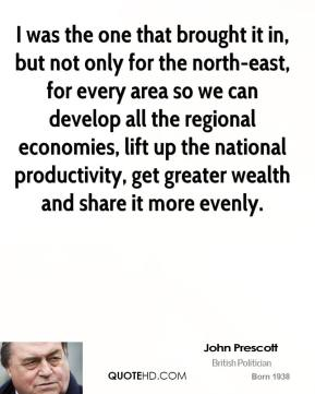 John Prescott - I was the one that brought it in, but not only for the north-east, for every area so we can develop all the regional economies, lift up the national productivity, get greater wealth and share it more evenly.