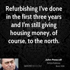 John Prescott - Refurbishing I've done in the first three years and I'm still giving housing money, of course, to the north.
