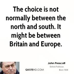 John Prescott - The choice is not normally between the north and south. It might be between Britain and Europe.
