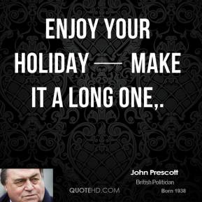 Enjoy your holiday — make it a long one.