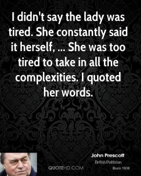 John Prescott  - I didn't say the lady was tired. She constantly said it herself, ... She was too tired to take in all the complexities. I quoted her words.
