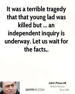 It was a terrible tragedy that that young lad was killed but ... an independent inquiry is underway. Let us wait for the facts.