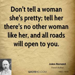 Don't tell a woman she's pretty; tell her there's no other woman like her, and all roads will open to you.