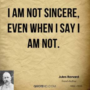 I am not sincere, even when I say I am not.