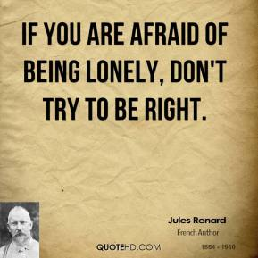 If you are afraid of being lonely, don't try to be right.