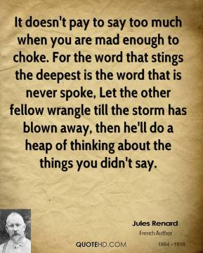Jules Renard - It doesn't pay to say too much when you are mad enough to choke. For the word that stings the deepest is the word that is never spoke, Let the other fellow wrangle till the storm has blown away, then he'll do a heap of thinking about the things you didn't say.