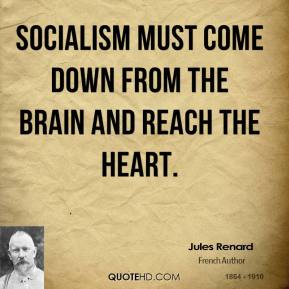 Jules Renard - Socialism must come down from the brain and reach the heart.