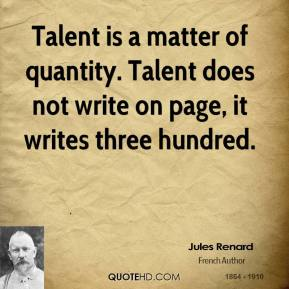 Talent is a matter of quantity. Talent does not write on page, it writes three hundred.
