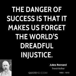 The danger of success is that it makes us forget the world's dreadful injustice.