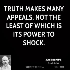 Jules Renard - Truth makes many appeals, not the least of which is its power to shock.