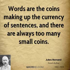 Jules Renard - Words are the coins making up the currency of sentences, and there are always too many small coins.