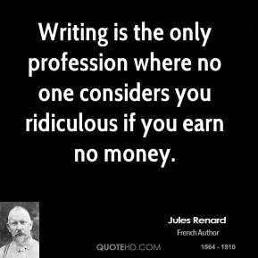 Jules Renard - Writing is the only profession where no one considers you ridiculous if you earn no money.