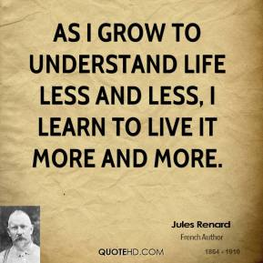 As I grow to understand life less and less, I learn to live it more and more.