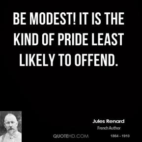 Jules Renard  - Be modest! It is the kind of pride least likely to offend.