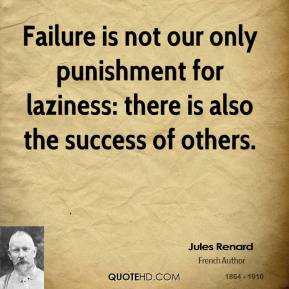 Jules Renard  - Failure is not our only punishment for laziness: there is also the success of others.