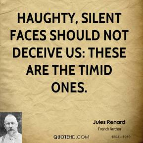 Jules Renard  - Haughty, silent faces should not deceive us: these are the timid ones.